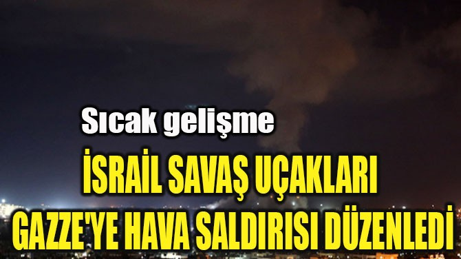 İSRAİL SAVAŞ UÇAKLARI  GAZZE'YE HAVA SALDIRISI DÜZENLEDİ