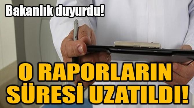 O RAPORLARIN  SÜRESİ UZATILDI!