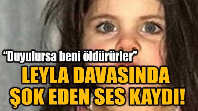 LEYLA DAVASINDA  ŞOK EDEN SES KAYDI!