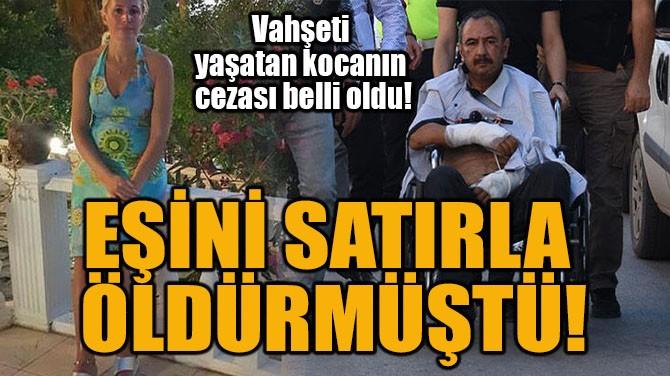 EŞİNİ SATIRLA ÖLDÜRMÜŞTÜ!