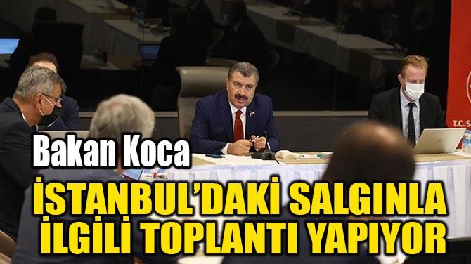 İSTANBUL'DAKİ SALGINLA  İLGİLİ TOPLANTI YAPIYOR