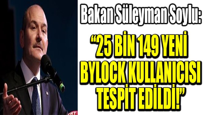 """BAKAN SOYLU: """"25 BİN YENİ  BYLOCK KULLANICISI  TESPİT EDİLDİ!"""""""