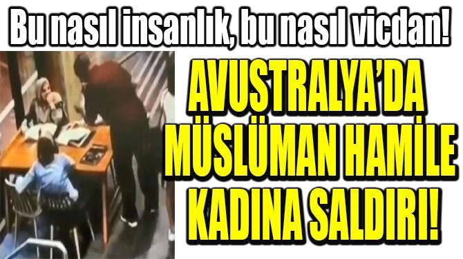 AVUSTRALYA'DA  MÜSLÜMAN HAMİLE  KADINA SALDIRI!