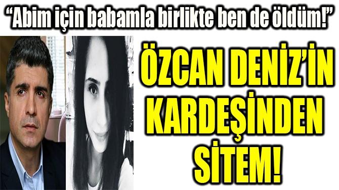 ÖZCAN DENİZ'İN KARDEŞİNDEN  SİTEM!