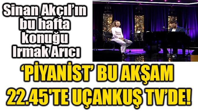 'PİYANİST' BU AKŞAM  22.45'TE UÇANKUŞ TV'DE!