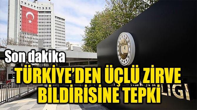 TÜRKİYE'DEN ÜÇLÜ ZİRVE  BİLDİRİSİNE TEPKİ