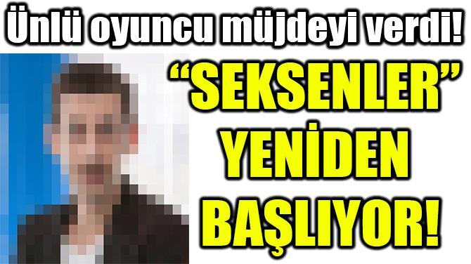 """""""SEKSENLER""""  YENİDEN  BAŞLIYOR!"""