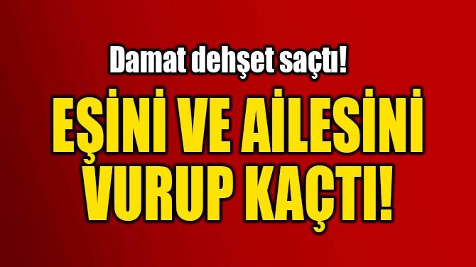 EŞİNİ VE AİLESİNİ  VURUP KAÇTI!