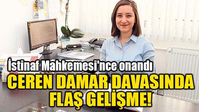 CEREN DAMAR DAVASINDA  FLAŞ GELİŞME!