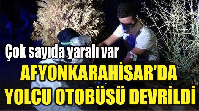 AFYONKARAHİSAR'DA  YOLCU OTOBÜSÜ DEVRİLDİ