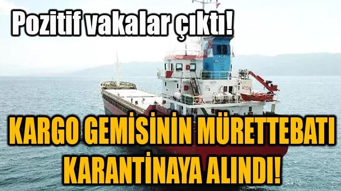 KARGO GEMİSİNİN MÜRETTEBATI KARANTİNAYA ALINDI!