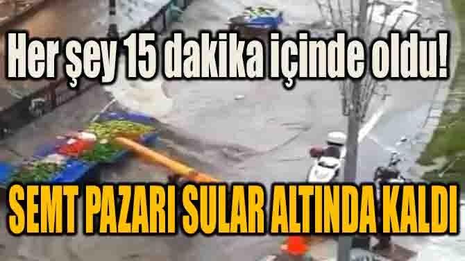 15 DAKİKA İÇİNDE SEMT PAZARI SULAR ALTINDA KALDI