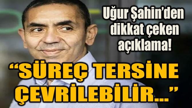 """""""SÜREÇ TERSİNE  ÇEVRİLEBİLİR..."""""""