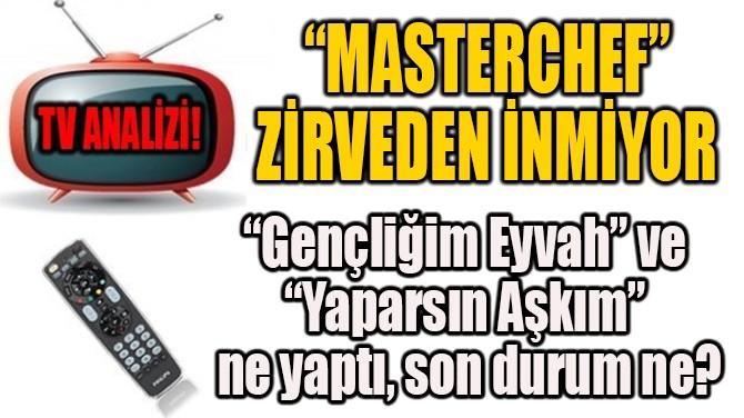 """""""MASTERCHEF"""" ZİRVEDEN İNMİYOR"""