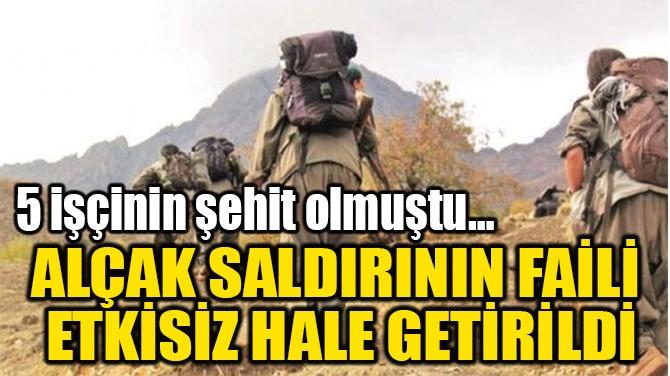 ALÇAK SALDIRININ FAİLİ  ETKİSİZ HALE GETİRİLDİ