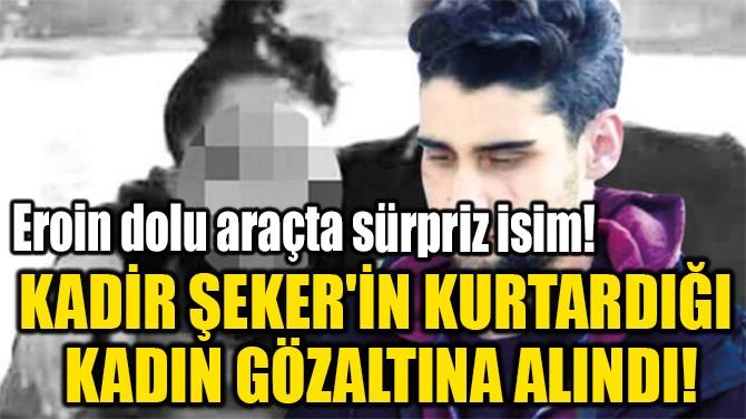 KADİR ŞEKER'İN KURTARDIĞI  KADIN GÖZALTINA ALINDI!
