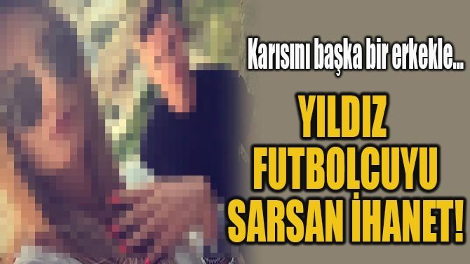 YILDIZ FUTBOLCUYU  SARSAN İHANET!