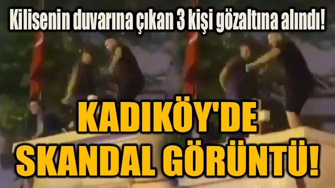 KADIKÖY'DE  SKANDAL GÖRÜNTÜ!