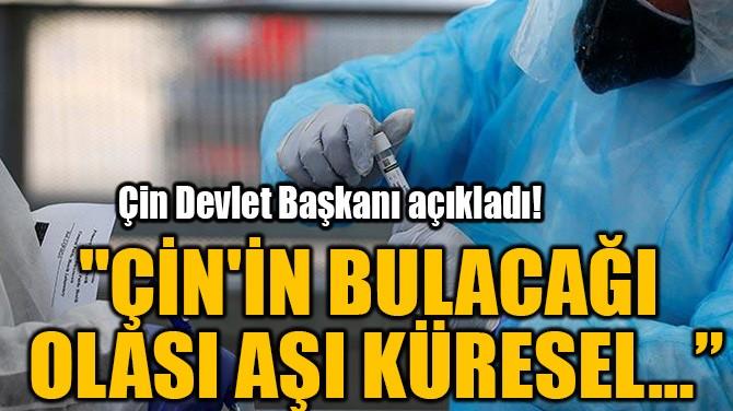"""""""ÇİN'İN BULACAĞI  OLASI AŞI KÜRESEL…"""""""