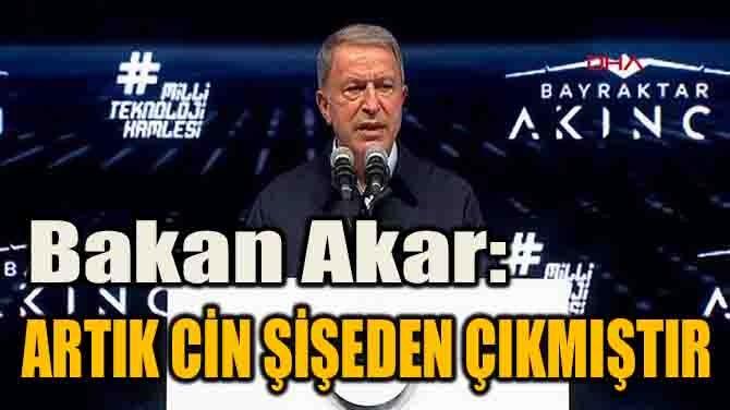 """BAKAN AKAR: """"ARTIK CİN ŞİŞEDEN ÇIKMIŞTIR!"""""""