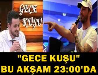 """""""GECE KUŞU""""NA BU GECE ÜNLÜ ŞARKICI SİNAN AKÇIL GELİYOR!.."""