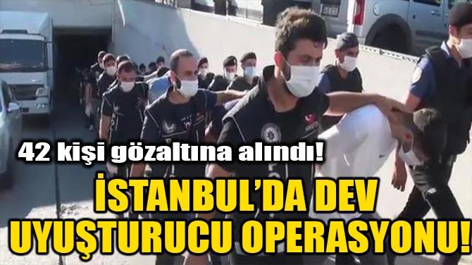 İSTANBUL'DA DEV UYUŞTURUCU OPERASYONU!