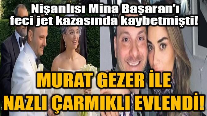 MURAT GEZER İLE NAZLI ÇARMIKLI EVLENDİ!