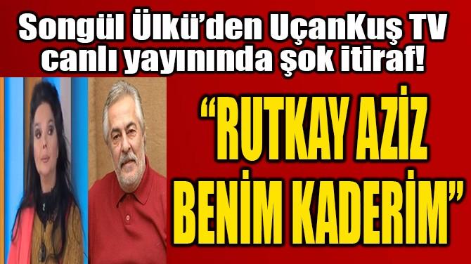 """RUTKAY AZİZ  BENİM KADERİM"""