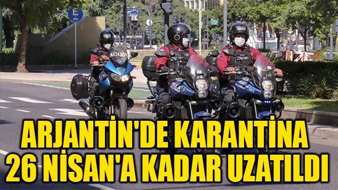 ARJANTİN'DE KARANTİNA  26 NİSAN'A KADAR UZATILDI