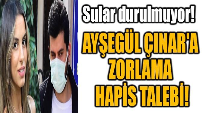 AYŞEGÜL ÇINAR'A  ZORLAMA  HAPİS TALEBİ!
