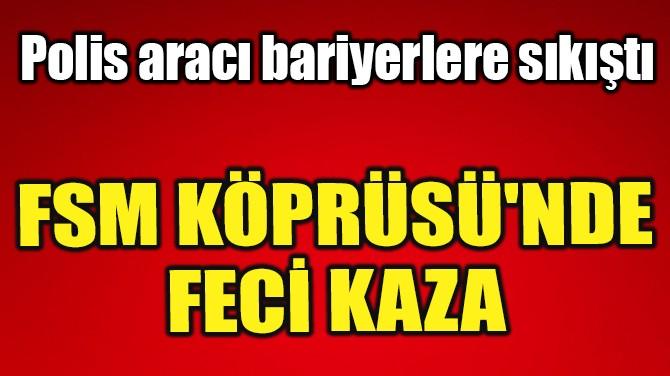 FSM KÖPRÜSÜ'NDE FECİ KAZA!