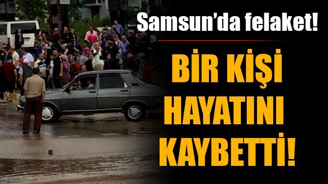 SAMSUN'DA FELAKET! BİR KİŞİ HAYATINI KAYBETTİ!