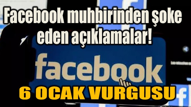 FACEBOOK MUHBİRİNDEN ŞOKE EDEN AÇIKLAMALAR!