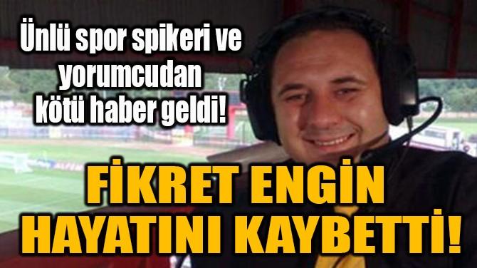 FİKRET ENGİN HAYATINI KAYBETTİ!