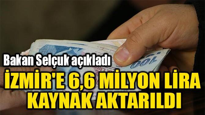 İZMİR'E 6,6 MİLYON LİRA  KAYNAK AKTARILDI