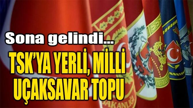 TSK'YA YERLİ, MİLLİ  UÇAKSAVAR TOPU