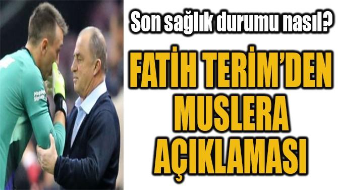 FATİH TERİM'DEN  MUSLERA  AÇIKLAMASI