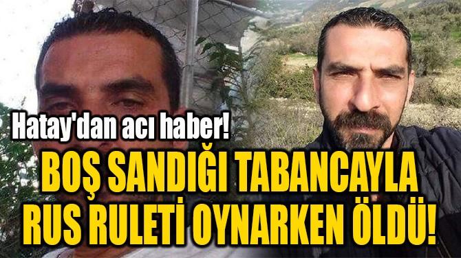 BOŞ SANDIĞI TABANCAYLA RUS RULETİ OYNARKEN ÖLDÜ!