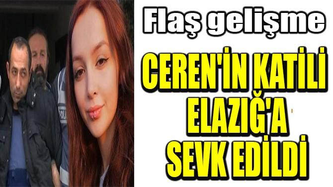 CEREN'İN KATİLİ  ELAZIĞ'A SEVK EDİLDİ