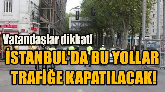 İSTANBUL'DA BU YOLLAR  TRAFİĞE KAPATILACAK!