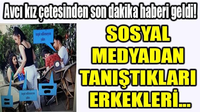 SOSYAL MEDYADAN  TANIŞTIKLARI  ERKEKLERİ...