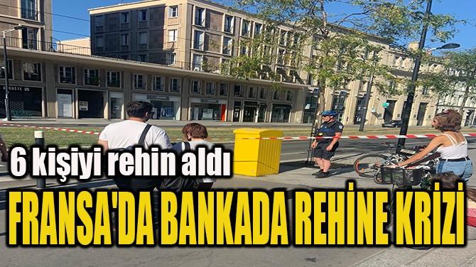 FRANSA'DA BANKADA REHİNE KRİZİ