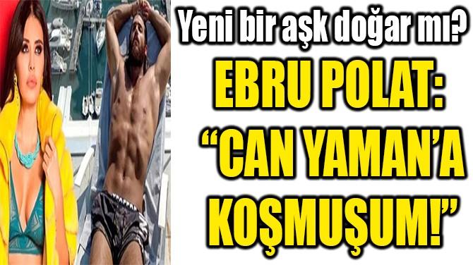 """EBRU POLAT:  """"CAN YAMAN'A KOŞMUŞUM!"""""""