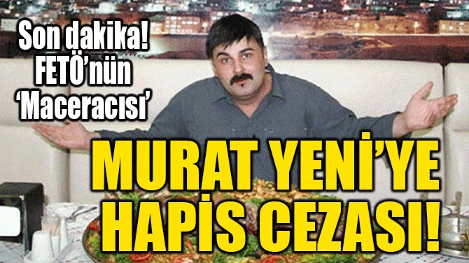 MURAT YENİ'YE  HAPİS CEZASI!