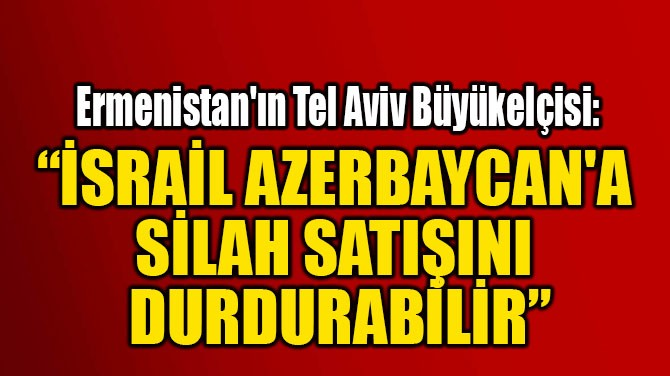 """İSRAİL AZERBAYCAN'A SİLAH  SATIŞINI DURDURABİLİR"""