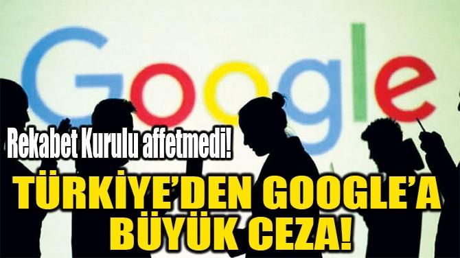 TÜRKİYE'DEN GOOGLE'A  BÜYÜK CEZA!