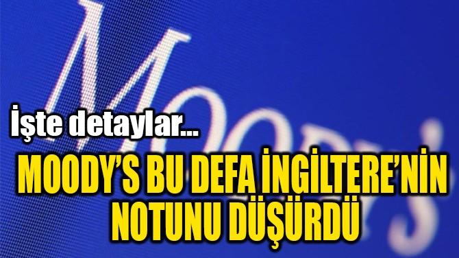 MOODY'S BU DEFA İNGİLTERE'NİN  NOTUNU DÜŞÜRDÜ