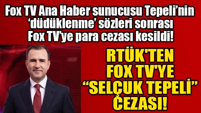"""RTÜK'TEN FOX TV'YE  """"SELÇUK TEPELİ"""" CEZASI!"""