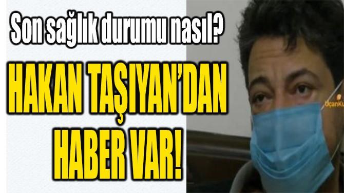 HAKAN TAŞIYAN'DAN HABER VAR!