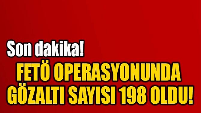 FETÖ OPERASYON UNDA  GÖZALTI SAYISI 198 OLDU!